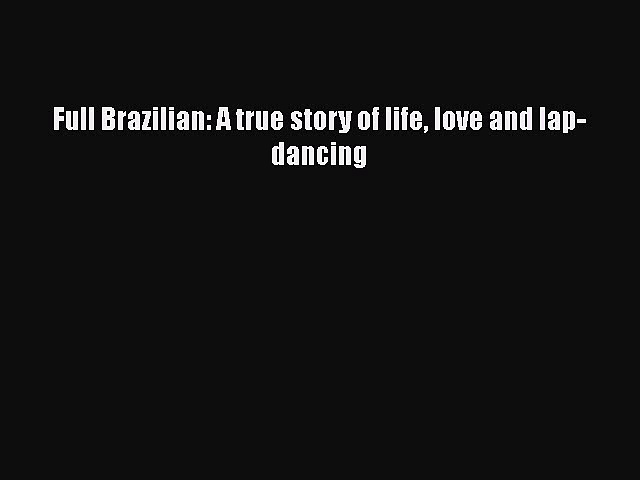[PDF] Full Brazilian: A true story of life love and lap-dancing [Download] Online