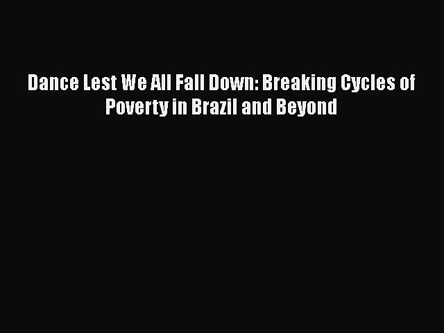 [Read] Dance Lest We All Fall Down: Breaking Cycles of Poverty in Brazil and Beyond PDF Free