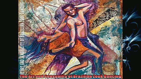Free PDF Downlaod  The Art and Sensuality of Brazilian Zouk Dancing  FREE BOOOK ONLINE